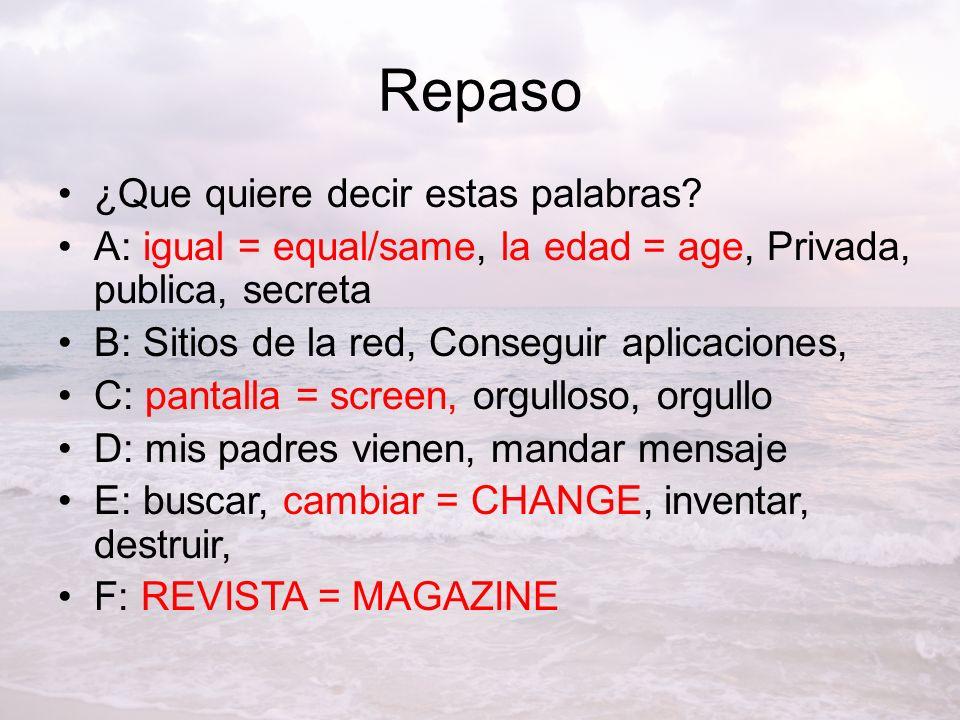 Repaso ¿Que quiere decir estas palabras? A: igual = equal/same, la edad = age, Privada, publica, secreta B: Sitios de la red, Conseguir aplicaciones,