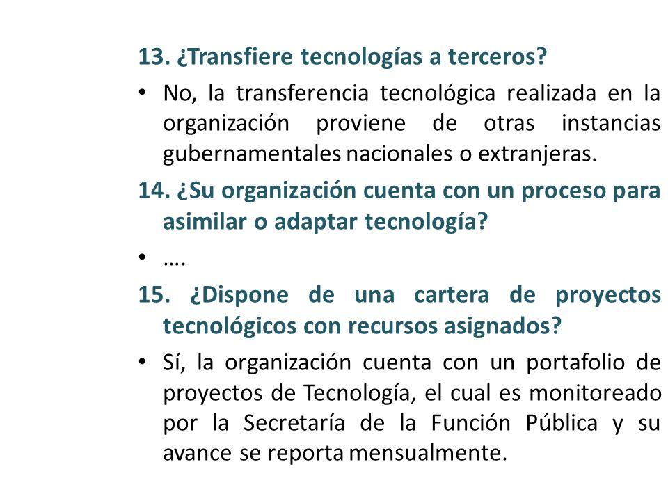 13. ¿Transfiere tecnologías a terceros? No, la transferencia tecnológica realizada en la organización proviene de otras instancias gubernamentales nac