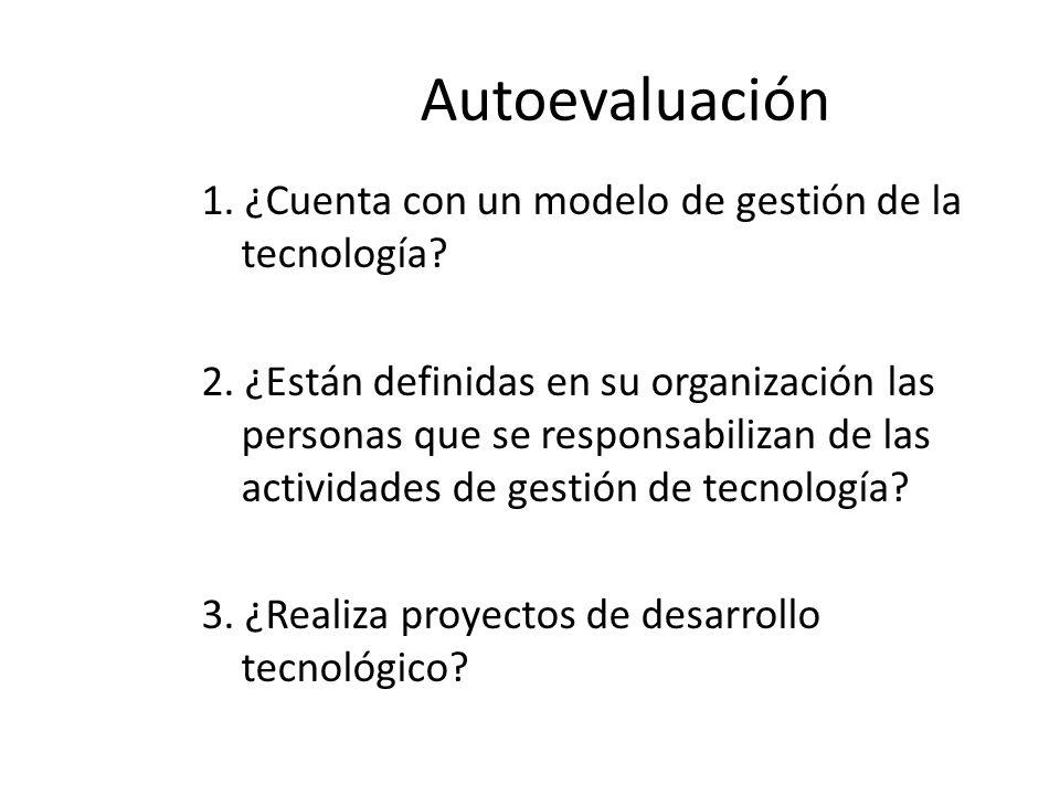 Autoevaluación 1. ¿Cuenta con un modelo de gestión de la tecnología? 2. ¿Están definidas en su organización las personas que se responsabilizan de las