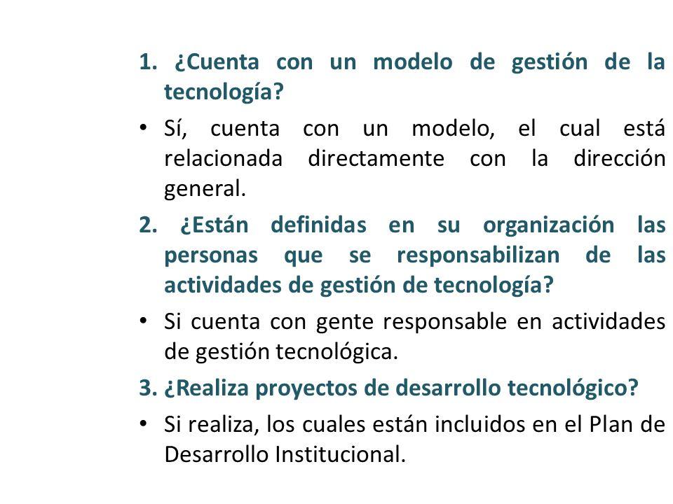 1. ¿Cuenta con un modelo de gestión de la tecnología? Sí, cuenta con un modelo, el cual está relacionada directamente con la dirección general. 2. ¿Es