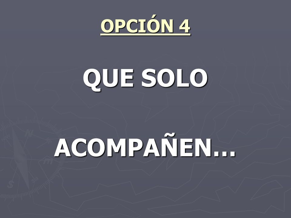OPCIÓN 4 QUE SOLO ACOMPAÑEN…