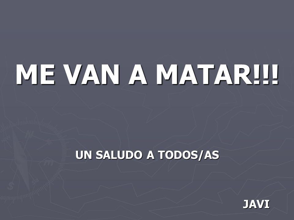 ME VAN A MATAR!!! UN SALUDO A TODOS/AS JAVI JAVI