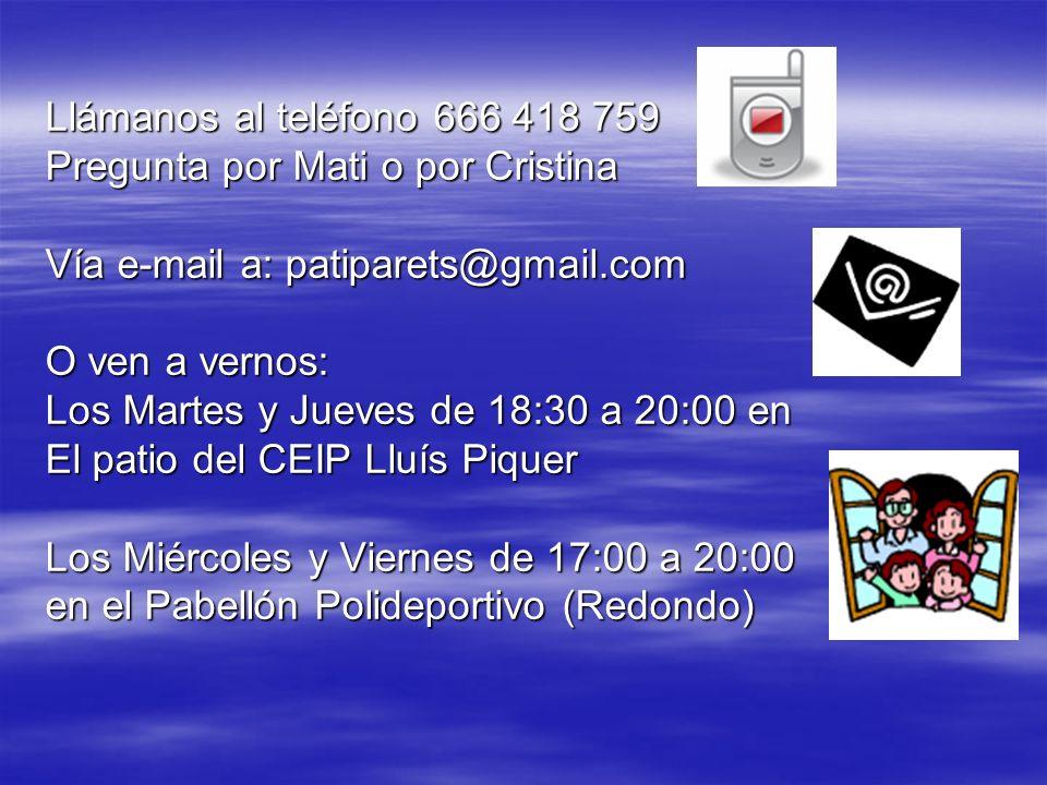 Llámanos al teléfono 666 418 759 Pregunta por Mati o por Cristina Vía e-mail a: patiparets@gmail.com O ven a vernos: Los Martes y Jueves de 18:30 a 20