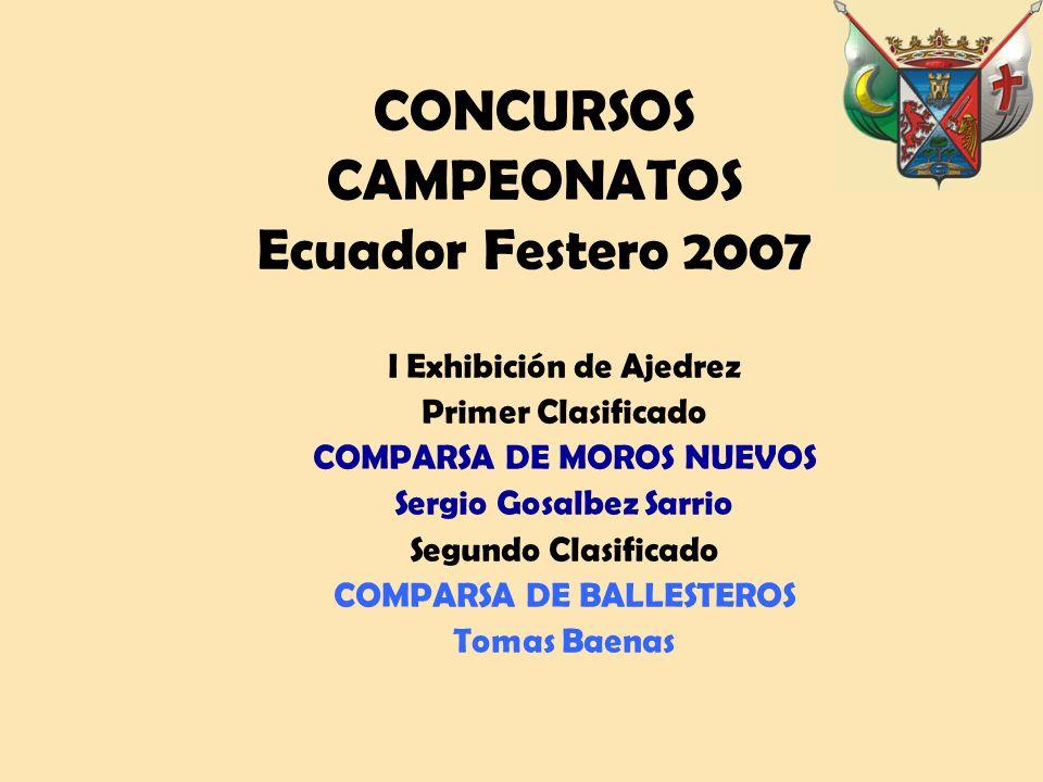 CONCURSOS CAMPEONATOS Ecuador Festero 2007 I Exhibición de Ajedrez Primer Clasificado COMPARSA DE MOROS NUEVOS Sergio Gosalbez Sarrio Segundo Clasificado COMPARSA DE BALLESTEROS Tomas Baenas
