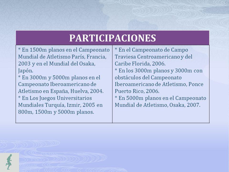 PARTICIPACIONES * En 1500m planos en el Campeonato Mundial de Atletismo París, Francia, 2003 y en el Mundial del Osaka, Japón. * En 3000m y 5000m plan