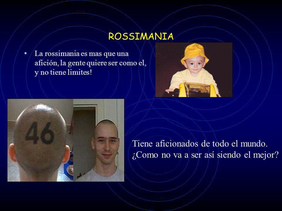 ROSSIMANIA La rossimania es mas que una afición, la gente quiere ser como el, y no tiene limites.