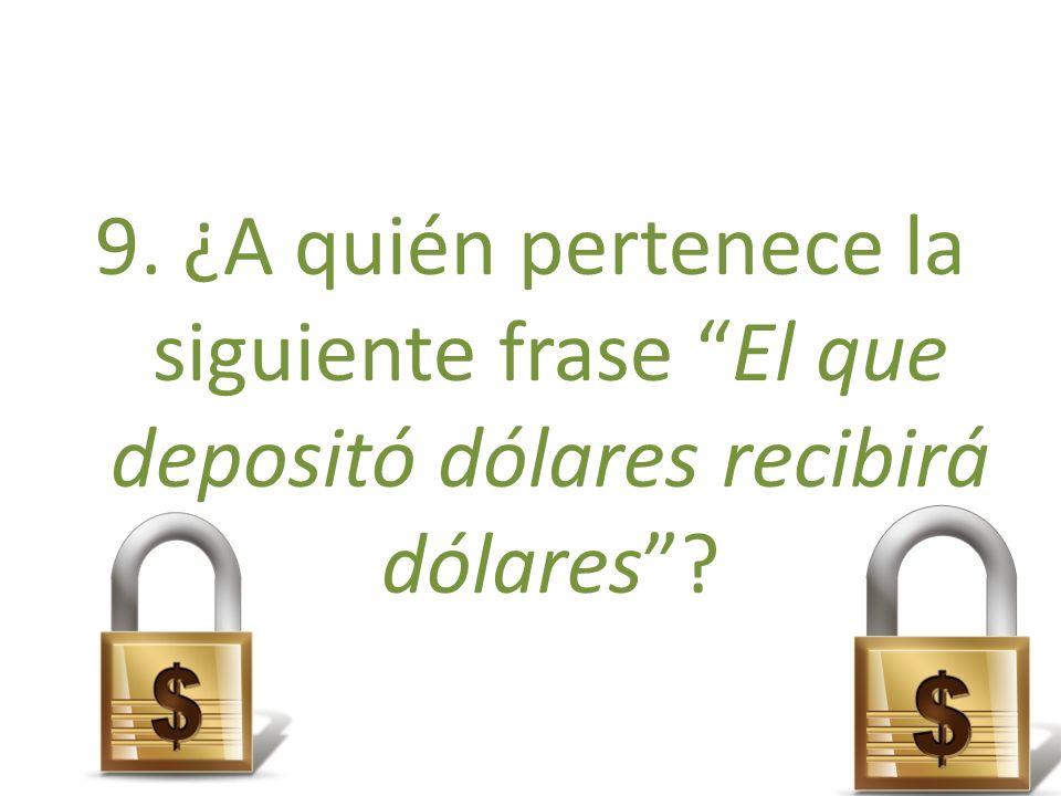 9. ¿A quién pertenece la siguiente frase El que depositó dólares recibirá dólares?