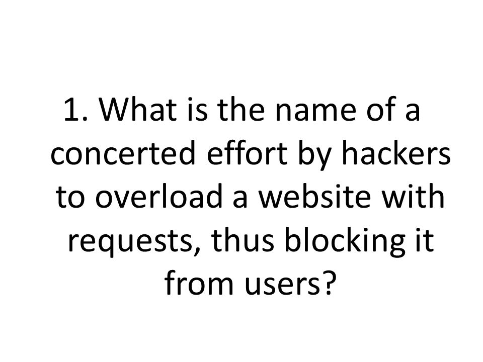 1. What is the name of a concerted effort by hackers to overload a website with requests, thus blocking it from users?