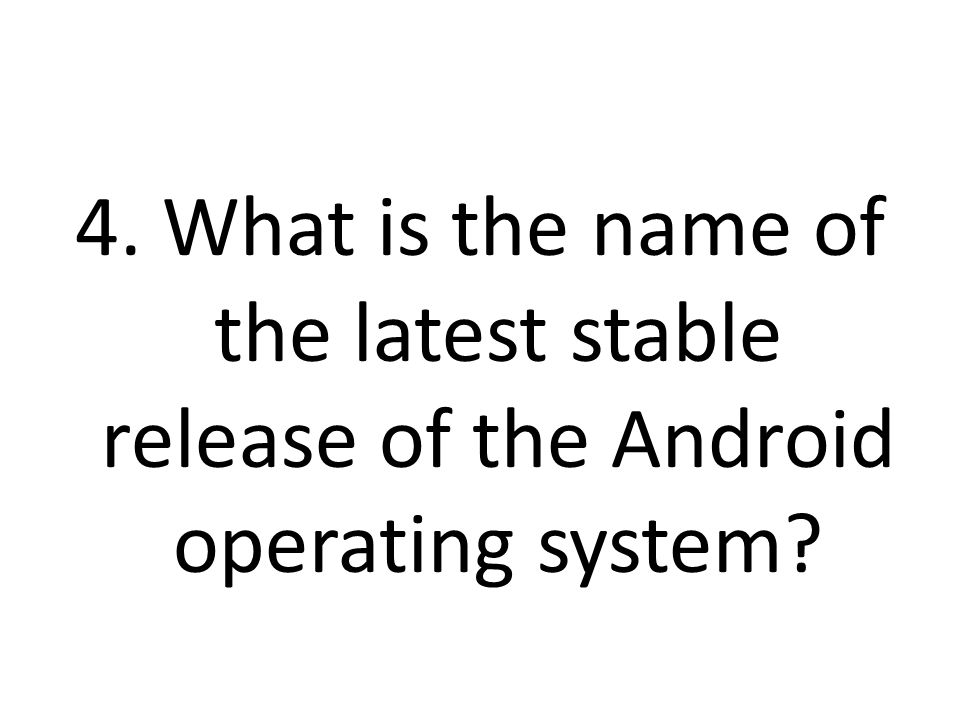4. What is the name of the latest stable release of the Android operating system?