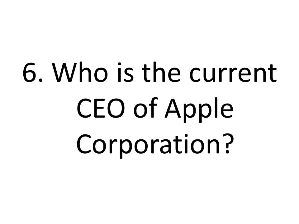 6. Who is the current CEO of Apple Corporation?
