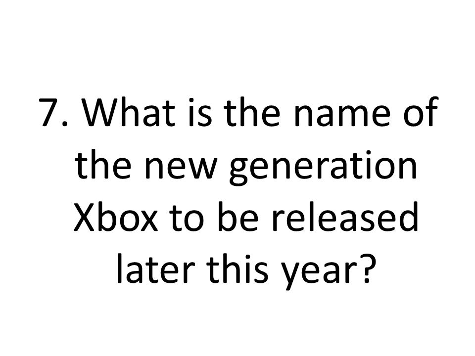 7. What is the name of the new generation Xbox to be released later this year?