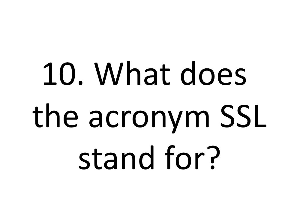 10. What does the acronym SSL stand for