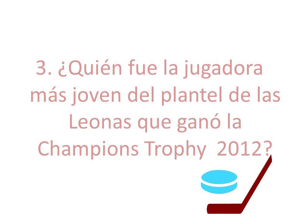 3. ¿Quién fue la jugadora más joven del plantel de las Leonas que ganó la Champions Trophy 2012?