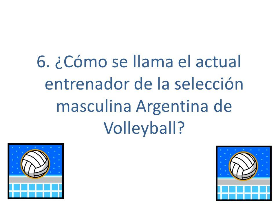 6. ¿Cómo se llama el actual entrenador de la selección masculina Argentina de Volleyball?