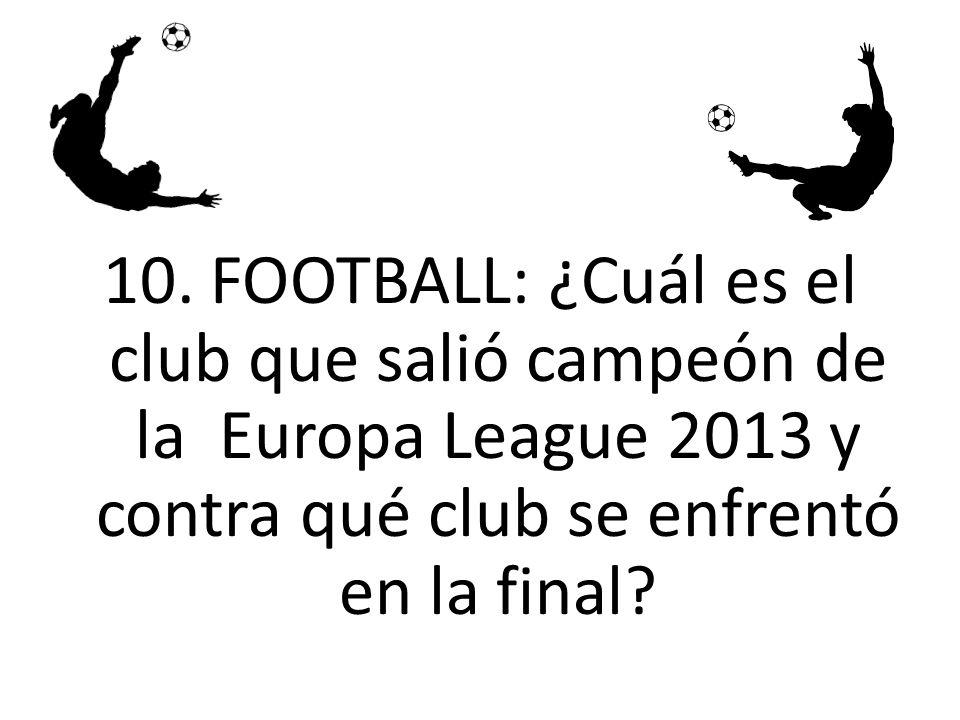 10. FOOTBALL: ¿Cuál es el club que salió campeón de la Europa League 2013 y contra qué club se enfrentó en la final?