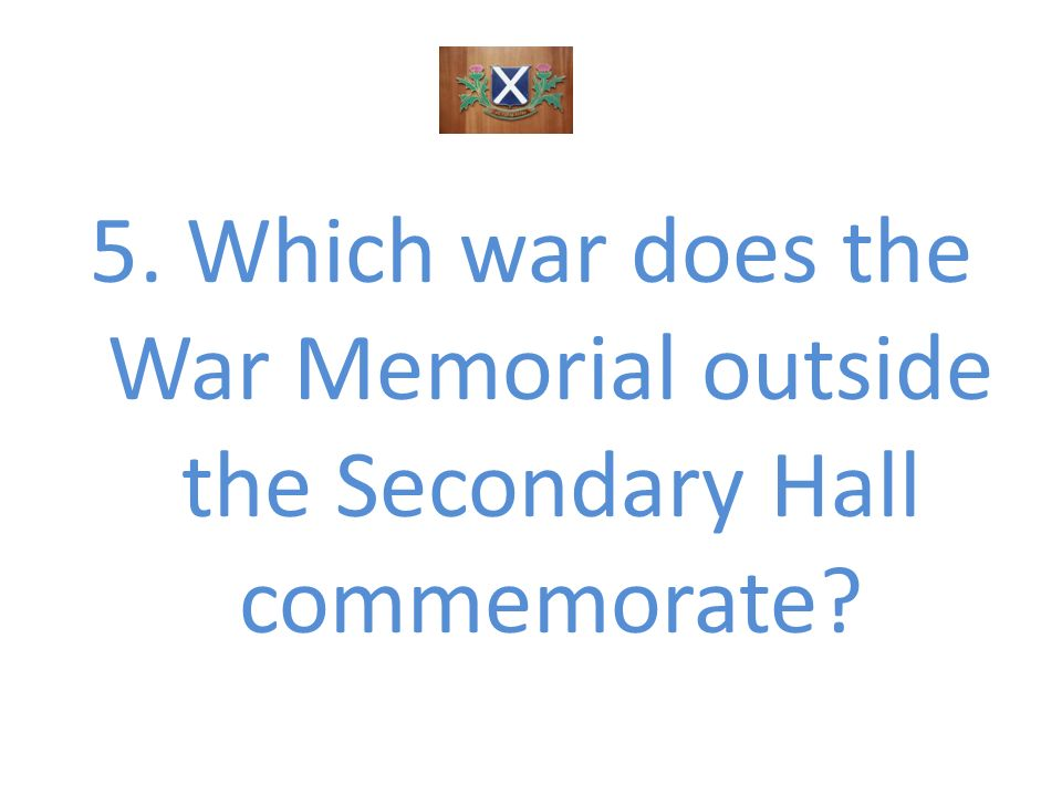 5. Which war does the War Memorial outside the Secondary Hall commemorate