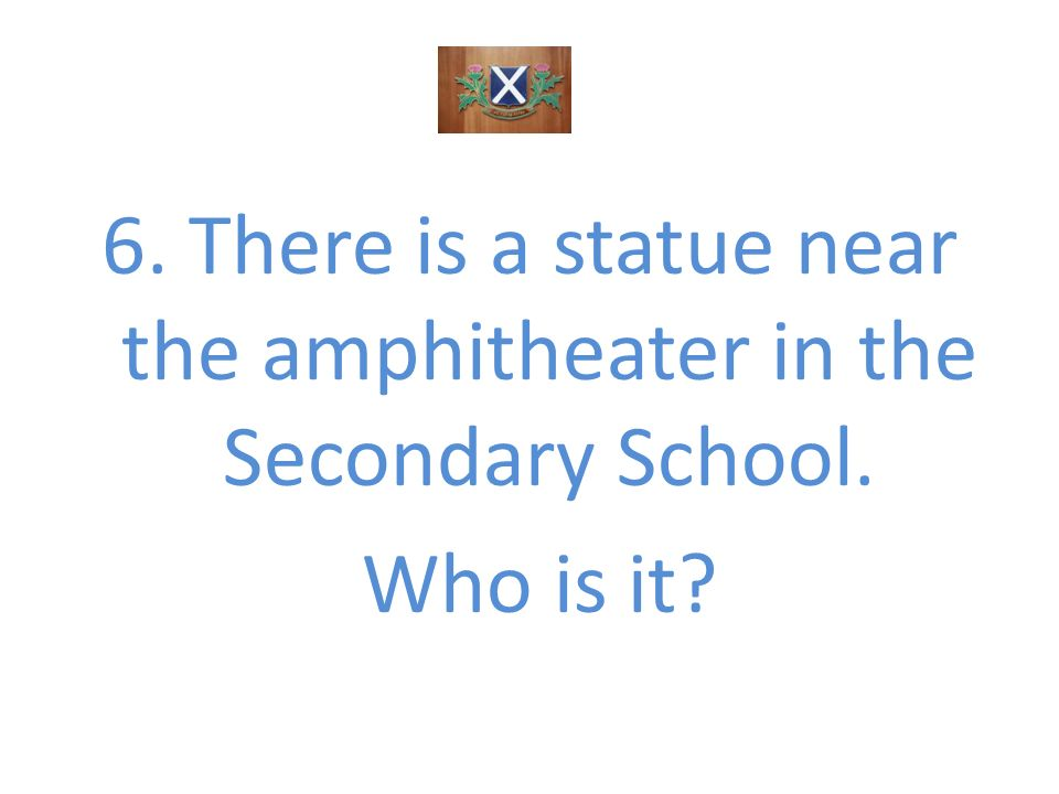 6. There is a statue near the amphitheater in the Secondary School. Who is it?