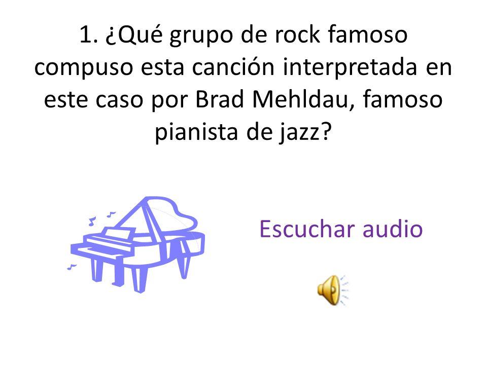 1. ¿Qué grupo de rock famoso compuso esta canción interpretada en este caso por Brad Mehldau, famoso pianista de jazz? Escuchar audio