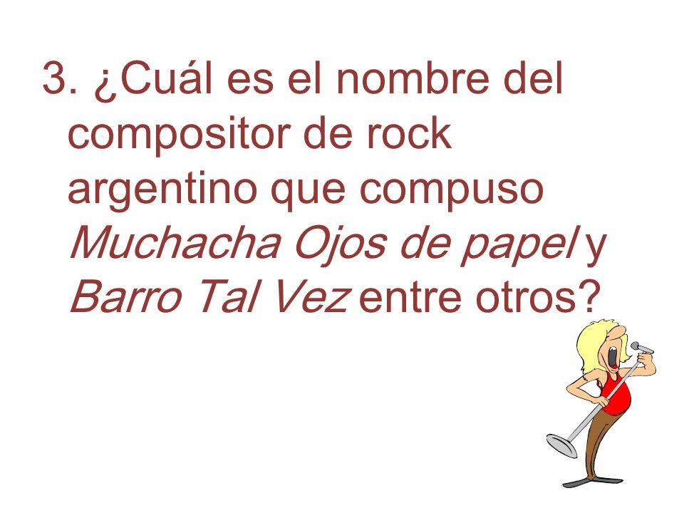 3. ¿Cuál es el nombre del compositor de rock argentino que compuso Muchacha Ojos de papel y Barro Tal Vez entre otros?