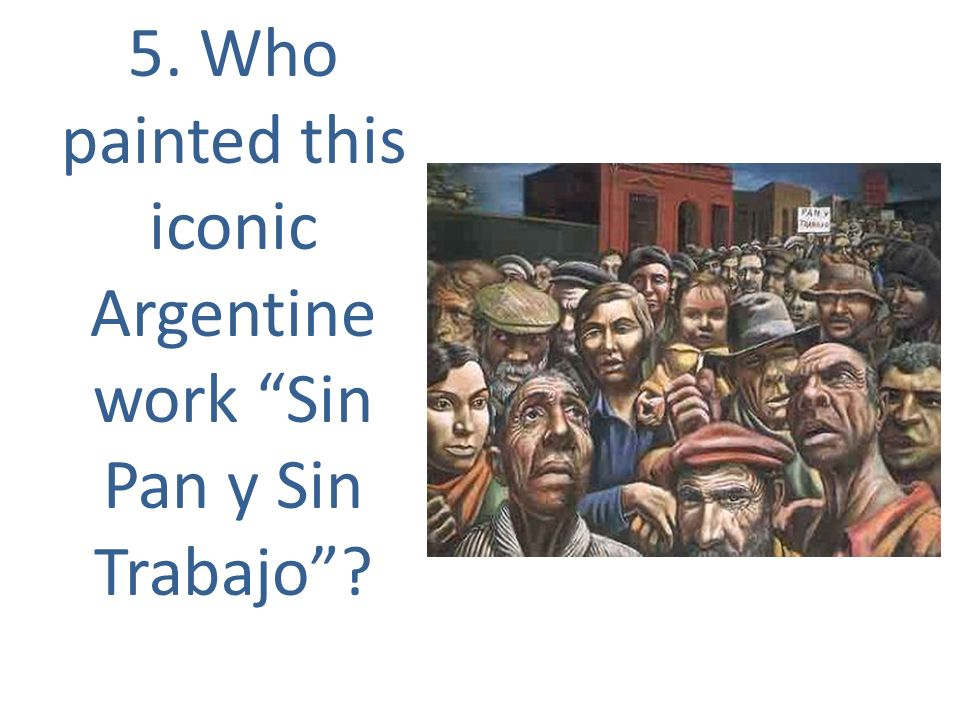 5. Who painted this iconic Argentine work Sin Pan y Sin Trabajo