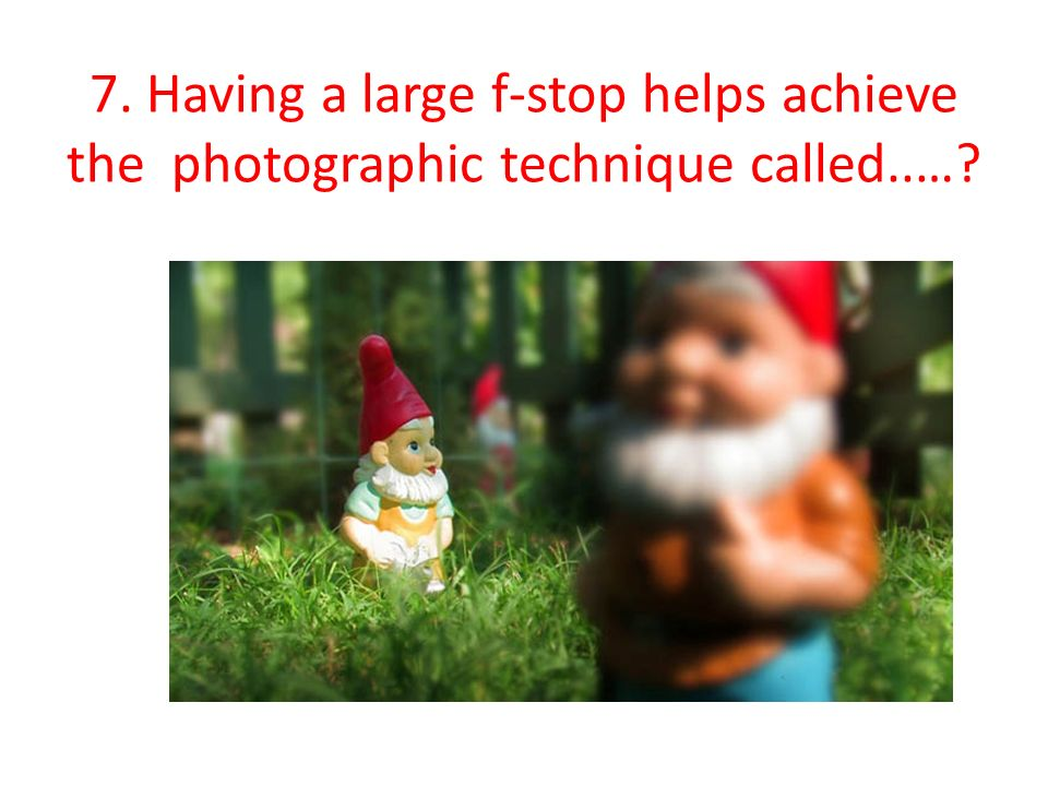 7. Having a large f-stop helps achieve the photographic technique called..…?