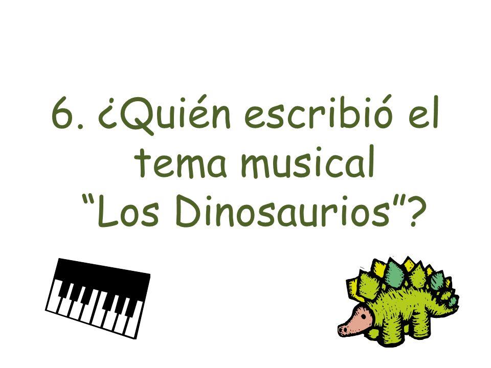 6. ¿Quién escribió el tema musical Los Dinosaurios?