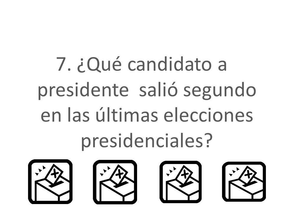 7. ¿Qué candidato a presidente salió segundo en las últimas elecciones presidenciales?