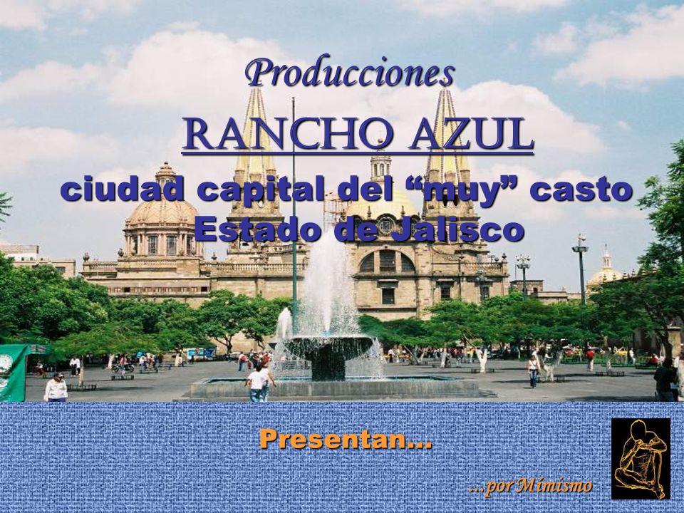 Producciones Rancho Azul Rancho Azul ciudad capital del muy casto Estado de Jalisco Presentan…...por Mímismo...por Mímismo