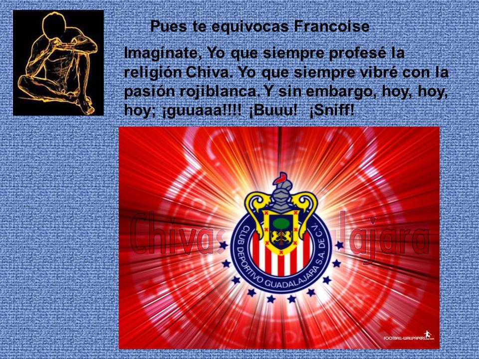 Pues te equivocas Francoise Imagínate, Yo que siempre profesé la religión Chiva.
