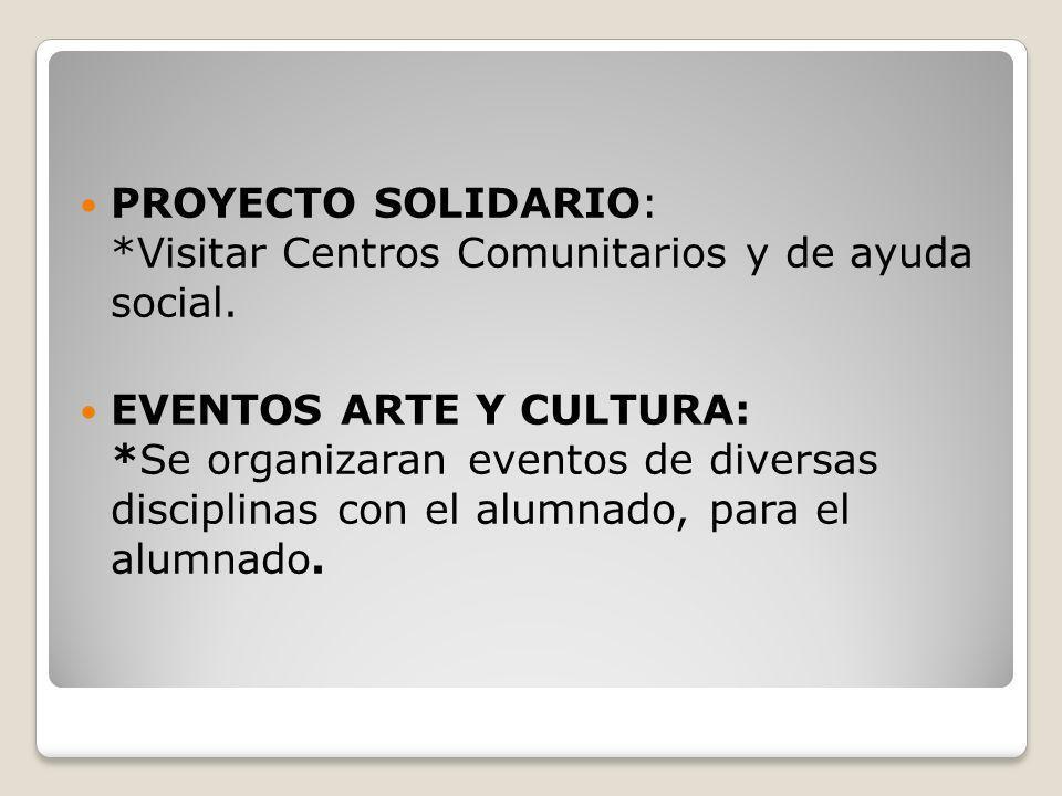 PROYECTO SOLIDARIO: *Visitar Centros Comunitarios y de ayuda social. EVENTOS ARTE Y CULTURA: *Se organizaran eventos de diversas disciplinas con el al