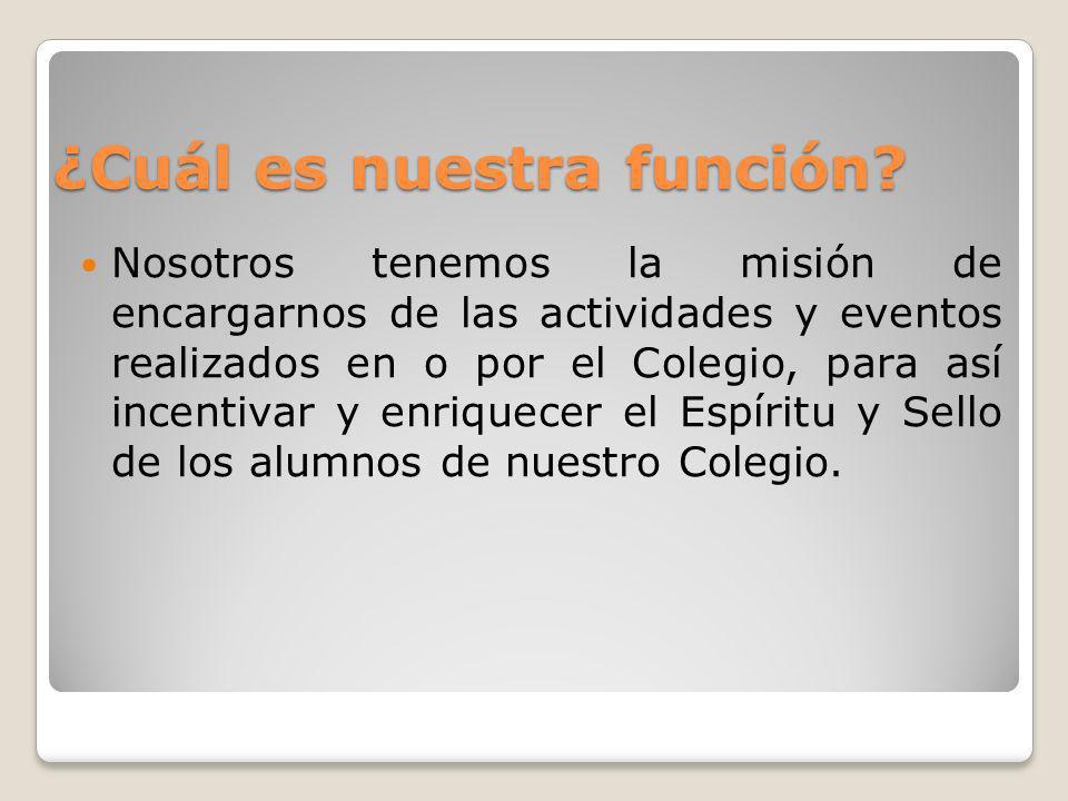 ¿Cuál es nuestra función? Nosotros tenemos la misión de encargarnos de las actividades y eventos realizados en o por el Colegio, para así incentivar y