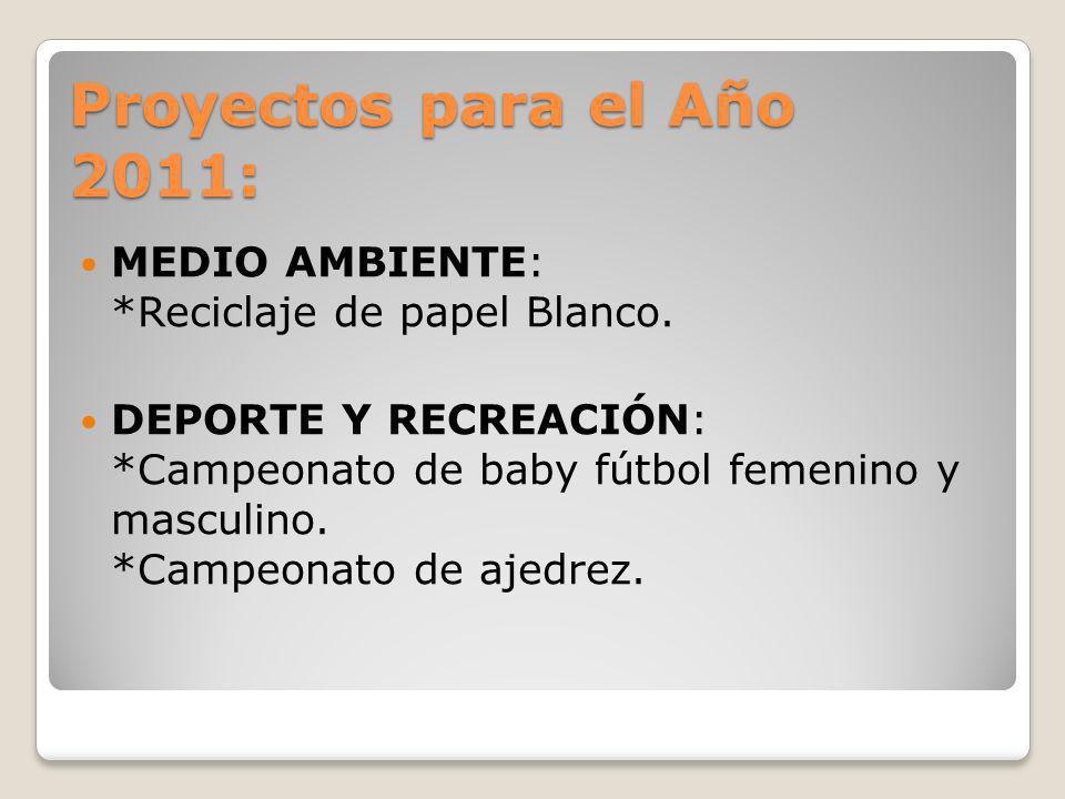Proyectos para el Año 2011: MEDIO AMBIENTE: *Reciclaje de papel Blanco. DEPORTE Y RECREACIÓN: *Campeonato de baby fútbol femenino y masculino. *Campeo
