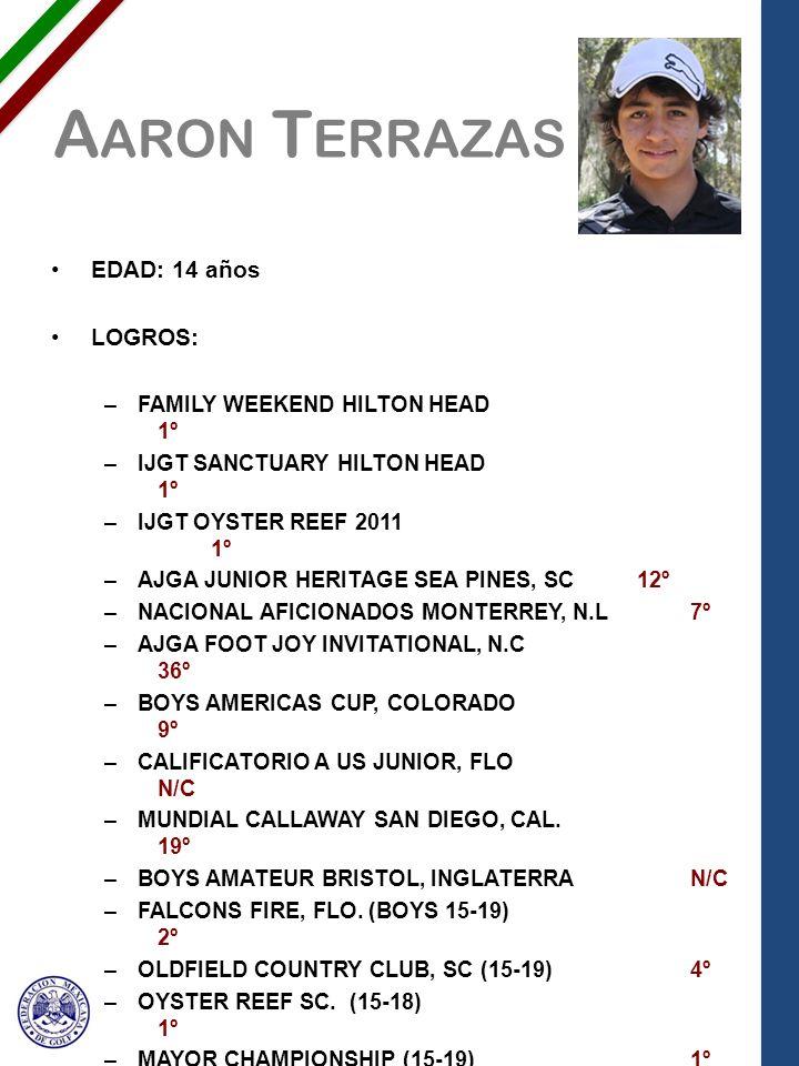 A ARON T ERRAZAS EDAD: 14 años LOGROS: –FAMILY WEEKEND HILTON HEAD 1º –IJGT SANCTUARY HILTON HEAD 1º –IJGT OYSTER REEF 2011 1º –AJGA JUNIOR HERITAGE SEA PINES, SC 12º –NACIONAL AFICIONADOS MONTERREY, N.L7º –AJGA FOOT JOY INVITATIONAL, N.C 36º –BOYS AMERICAS CUP, COLORADO 9º –CALIFICATORIO A US JUNIOR, FLO N/C –MUNDIAL CALLAWAY SAN DIEGO, CAL.