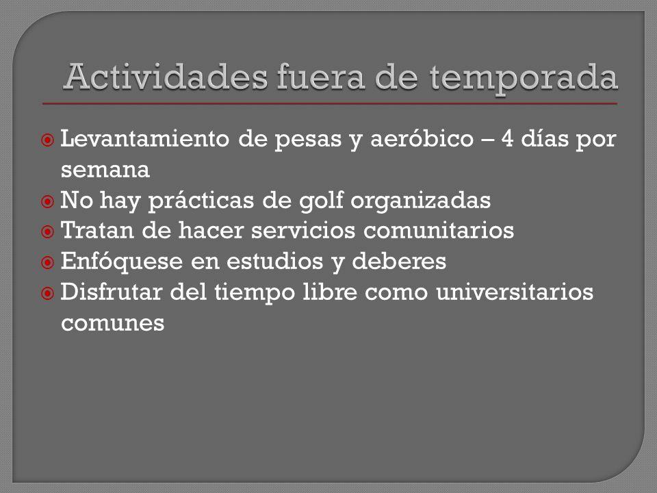 Levantamiento de pesas y aeróbico – 4 días por semana No hay prácticas de golf organizadas Tratan de hacer servicios comunitarios Enfóquese en estudios y deberes Disfrutar del tiempo libre como universitarios comunes