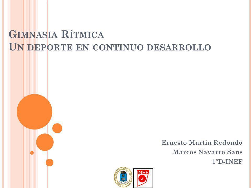 G IMNASIA R ÍTMICA U N DEPORTE EN CONTINUO DESARROLLO Ernesto Martin Redondo Marcos Navarro Sans 1ºD-INEF