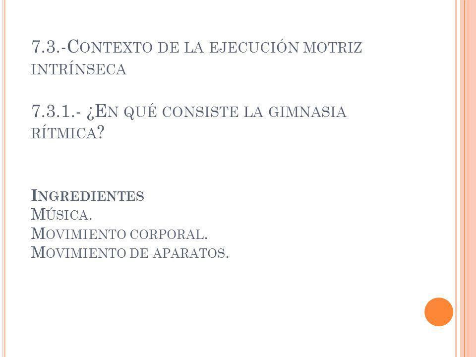 7.3.-C ONTEXTO DE LA EJECUCIÓN MOTRIZ INTRÍNSECA 7.3.1.- ¿E N QUÉ CONSISTE LA GIMNASIA RÍTMICA ? I NGREDIENTES M ÚSICA. M OVIMIENTO CORPORAL. M OVIMIE