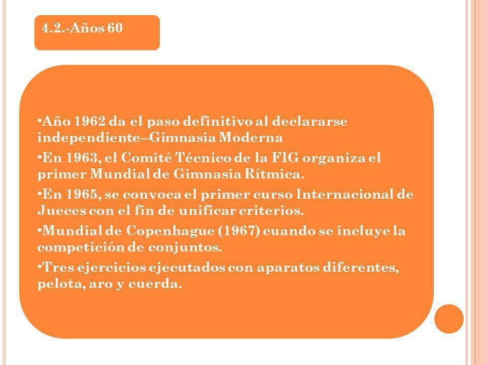 4.2.-Años 60 Año 1962 da el paso definitivo al declararse independiente--Gimnasia Moderna En 1963, el Comité Técnico de la FIG organiza el primer Mund