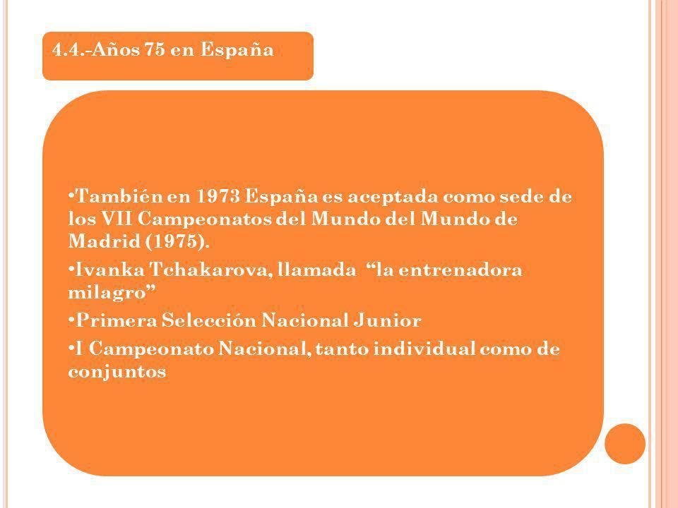 4.4.-Años 75 en España También en 1973 España es aceptada como sede de los VII Campeonatos del Mundo del Mundo de Madrid (1975). Ivanka Tchakarova, ll