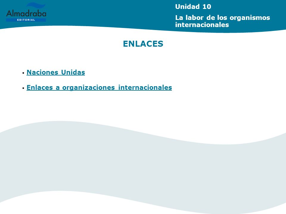ENLACES Naciones Unidas Enlaces a organizaciones internacionales Unidad 10 La labor de los organismos internacionales