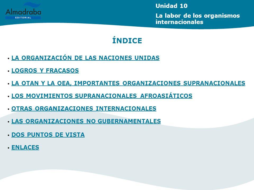 Unidad 10 La labor de los organismos internacionales ÍNDICE LA ORGANIZACIÓN DE LAS NACIONES UNIDAS LA ORGANIZACIÓN DE LAS NACIONES UNIDAS LOGROS Y FRA