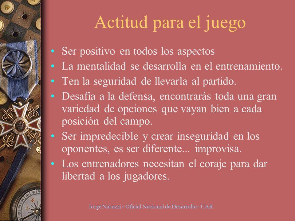 Jorge Nasazzi - Oficial Nacional de Desarrollo - UAR Actitud para el juego Ser positivo en todos los aspectos La mentalidad se desarrolla en el entrenamiento.