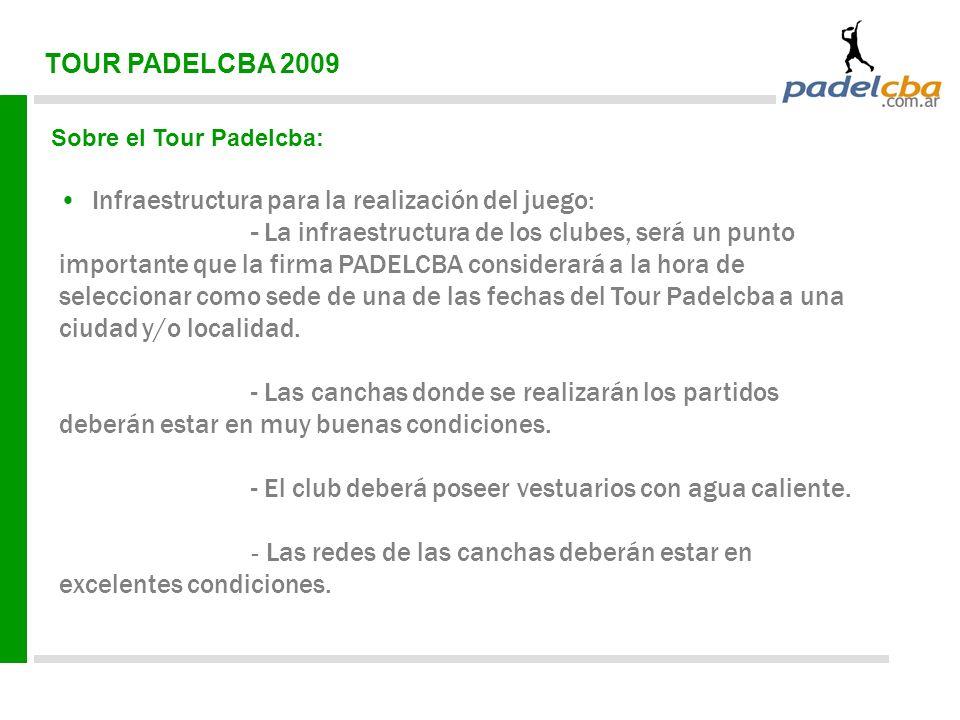 TOUR PADELCBA 2009 Sobre el Tour Padelcba: Infraestructura para la realización del juego: - La infraestructura de los clubes, será un punto importante que la firma PADELCBA considerará a la hora de seleccionar como sede de una de las fechas del Tour Padelcba a una ciudad y/o localidad.