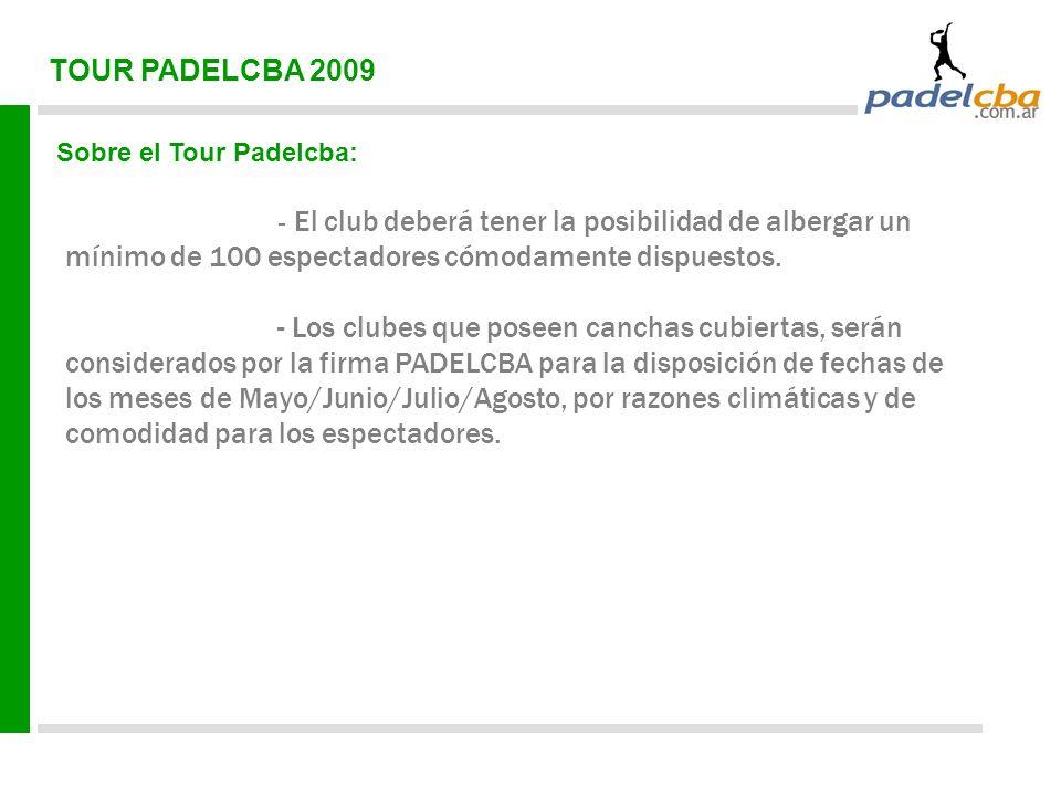 TOUR PADELCBA 2009 Sobre el Tour Padelcba: - El club deberá tener la posibilidad de albergar un mínimo de 100 espectadores cómodamente dispuestos. - L