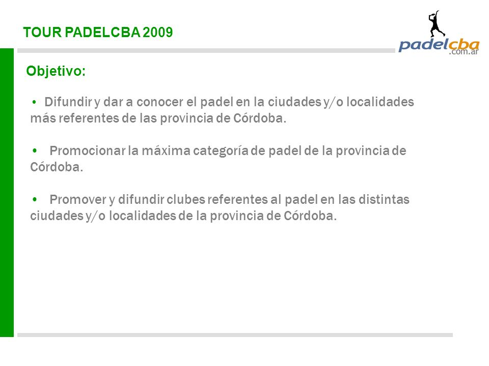TOUR PADELCBA 2009 Objetivo: Difundir y dar a conocer el padel en la ciudades y/o localidades más referentes de las provincia de Córdoba. Promocionar