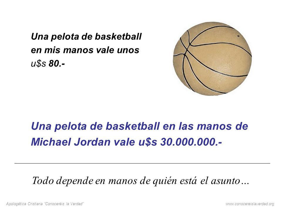 Apologética Cristiana Conoceréis la Verdadwww.conocereislaverdad.org Una pelota de basketball en mis manos vale unos u$s 80.- Una pelota de basketball