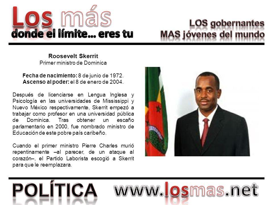 Roosevelt Skerrit Primer ministro de Dominica Fecha de nacimiento: 8 de junio de 1972. Ascenso al poder: el 8 de enero de 2004. Después de licenciarse