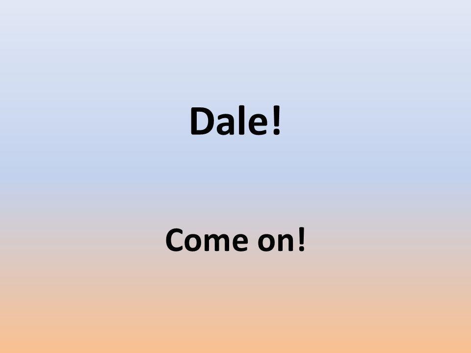 Dale! Come on!
