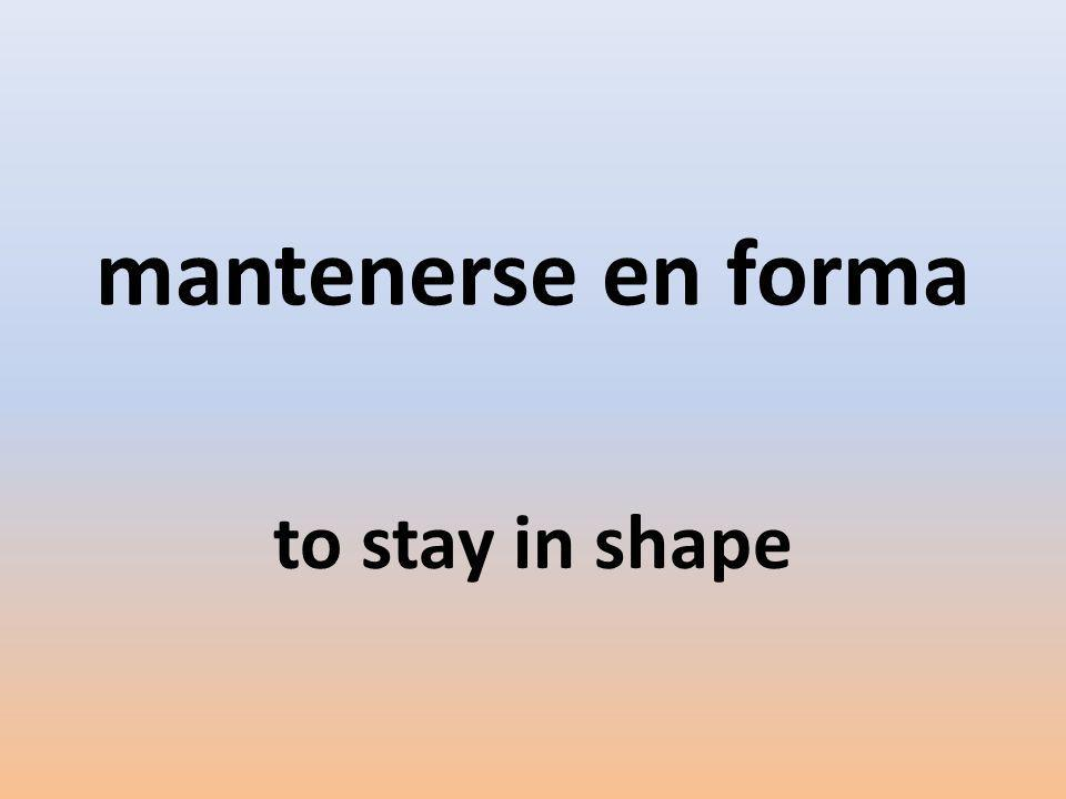 mantenerse en forma to stay in shape