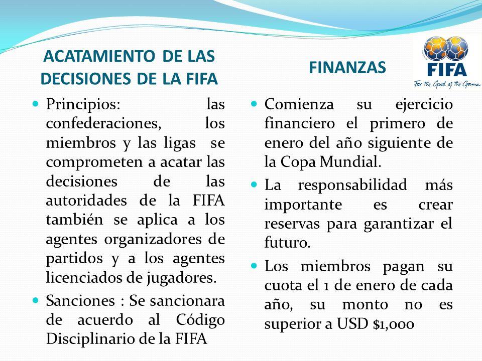 ACATAMIENTO DE LAS DECISIONES DE LA FIFA FINANZAS Principios: las confederaciones, los miembros y las ligas se comprometen a acatar las decisiones de las autoridades de la FIFA también se aplica a los agentes organizadores de partidos y a los agentes licenciados de jugadores.