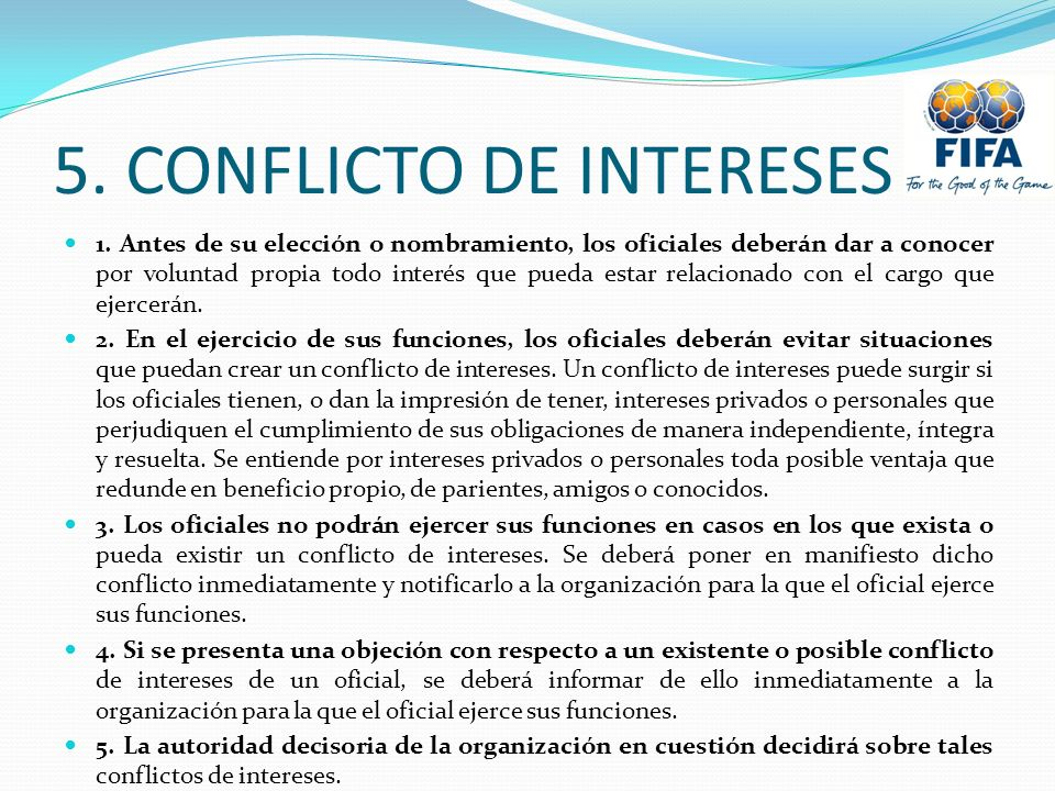 5. CONFLICTO DE INTERESES 1. Antes de su elección o nombramiento, los oficiales deberán dar a conocer por voluntad propia todo interés que pueda estar